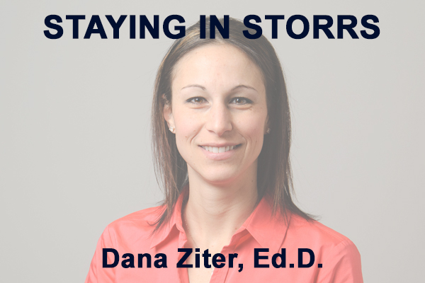 Staying in Storrs with Dana Ziter, Ed.D.
