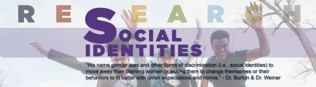 "Students embracing various social identities.  Text reads: Social Identities, ""We name gender bias and other forms of discrimination (i.e. social identities) to move away from blaming women or asking them to change themselves or their behaviors to fit better with unfair expectations and norms."" Quote by Dr. Burton and Dr. Weiner"